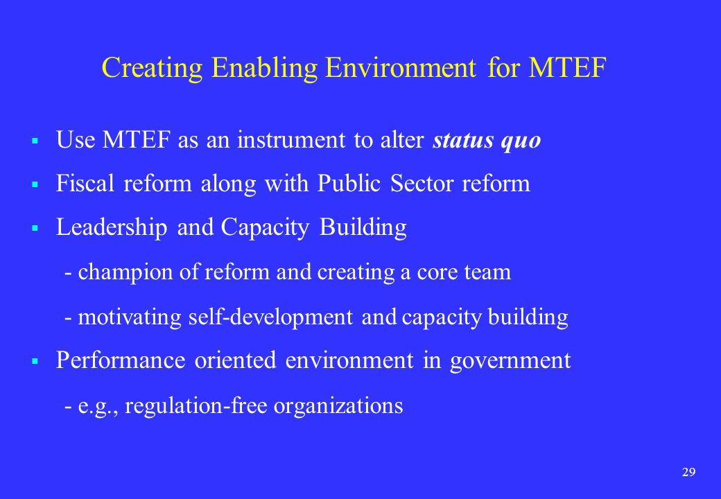 29 Creating Enabling Environment for MTEF Use MTEF as an instrument to alter status quo Fiscal reform along with Public Sector reform Leadership and C