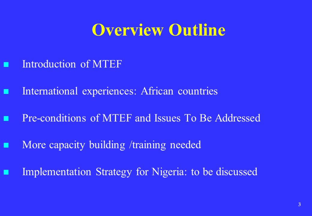 3 Overview Outline Introduction of MTEF International experiences: African countries Pre-conditions of MTEF and Issues To Be Addressed More capacity b