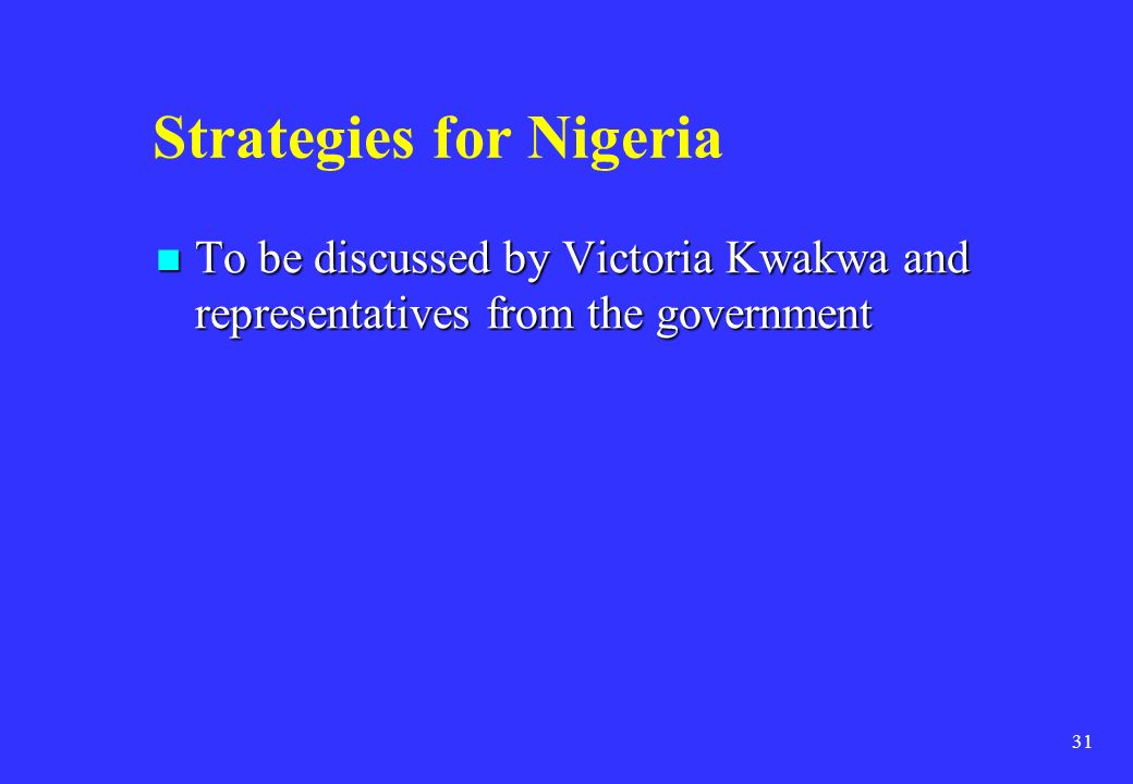 31 Strategies for Nigeria To be discussed by Victoria Kwakwa and representatives from the government To be discussed by Victoria Kwakwa and representa