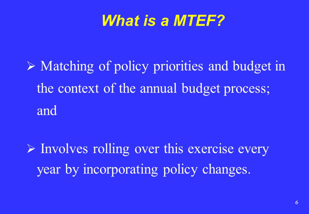 6 What is a MTEF? Matching of policy priorities and budget in the context of the annual budget process; and Involves rolling over this exercise every