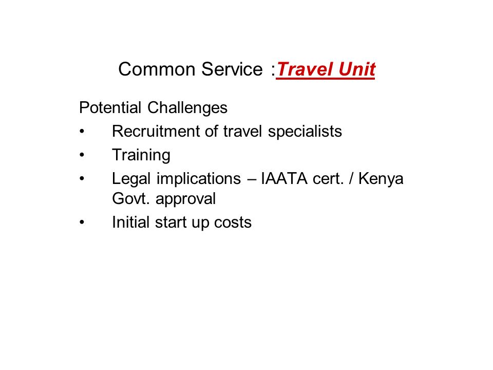 Common Service :Travel Unit Potential Challenges Recruitment of travel specialists Training Legal implications – IAATA cert.