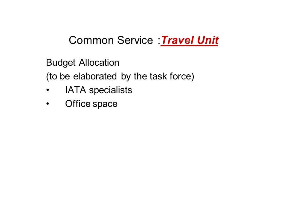Common Service :Travel Unit Budget Allocation (to be elaborated by the task force) IATA specialists Office space