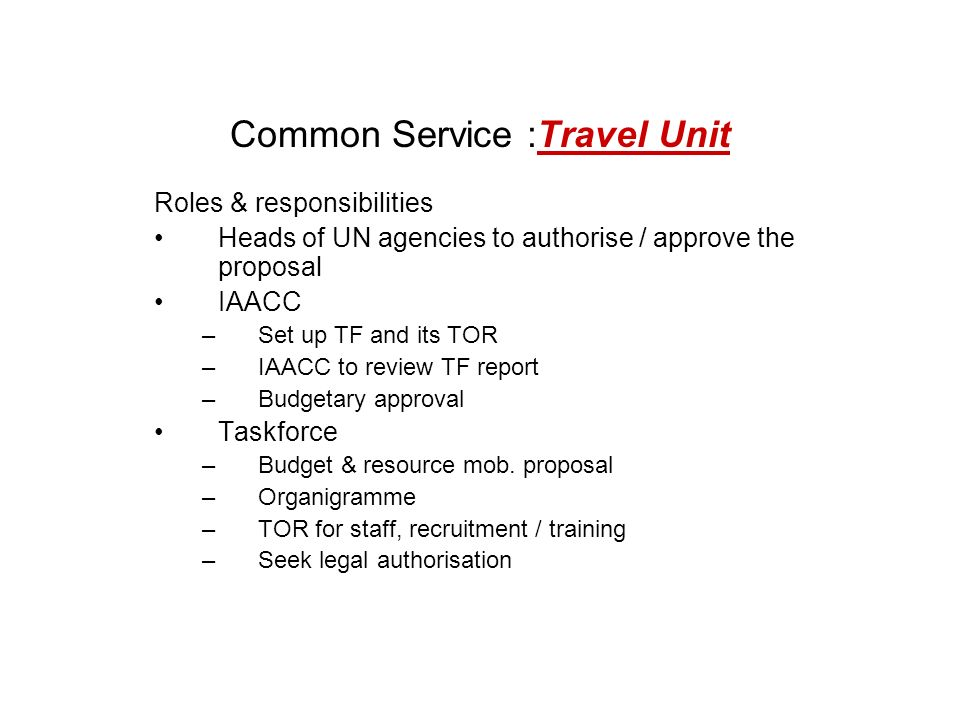 Common Service :Travel Unit Roles & responsibilities Heads of UN agencies to authorise / approve the proposal IAACC –Set up TF and its TOR –IAACC to review TF report –Budgetary approval Taskforce –Budget & resource mob.