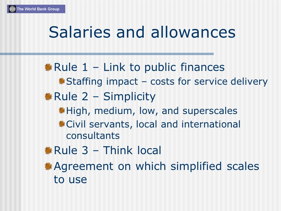 Salaries and allowances Rule 1 – Link to public finances Staffing impact – costs for service delivery Rule 2 – Simplicity High, medium, low, and superscales Civil servants, local and international consultants Rule 3 – Think local Agreement on which simplified scales to use