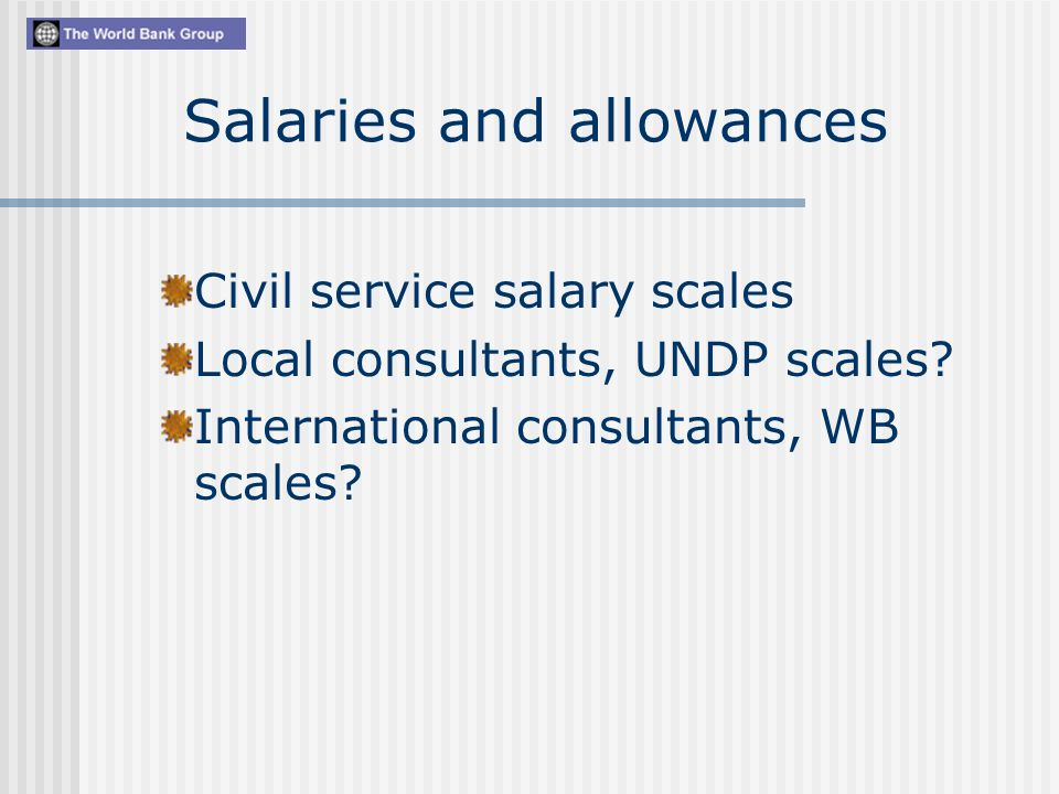 Salaries and allowances Civil service salary scales Local consultants, UNDP scales.