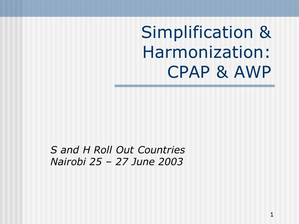 1 Simplification & Harmonization: CPAP & AWP S and H Roll Out Countries Nairobi 25 – 27 June 2003