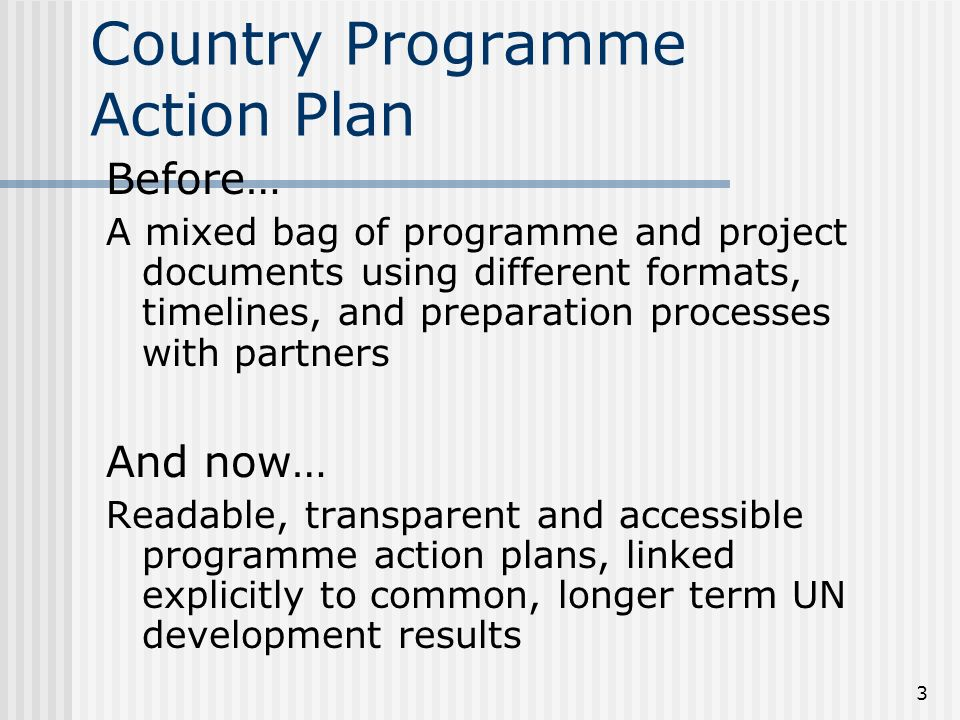 3 Country Programme Action Plan Before… A mixed bag of programme and project documents using different formats, timelines, and preparation processes with partners And now… Readable, transparent and accessible programme action plans, linked explicitly to common, longer term UN development results
