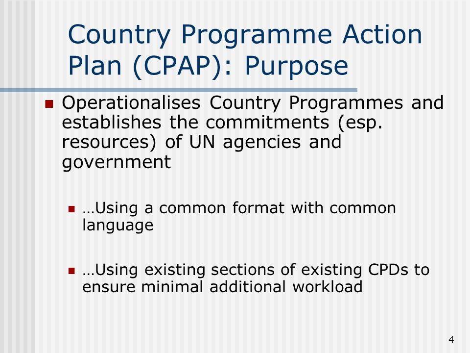 4 Country Programme Action Plan (CPAP): Purpose Operationalises Country Programmes and establishes the commitments (esp.