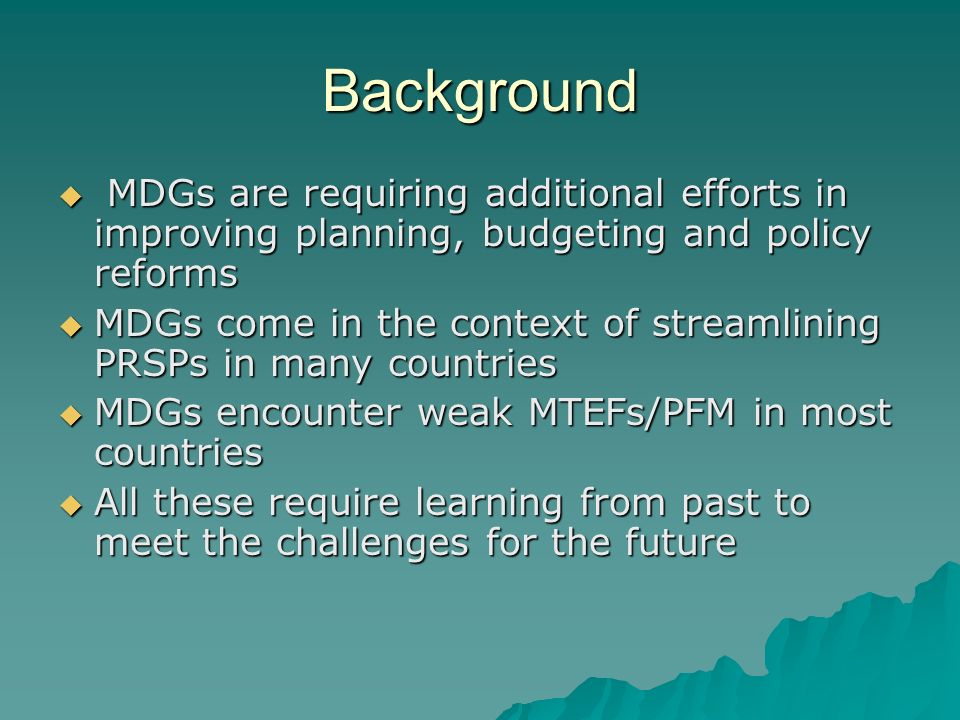 Background MDGs are requiring additional efforts in improving planning, budgeting and policy reforms MDGs are requiring additional efforts in improvin