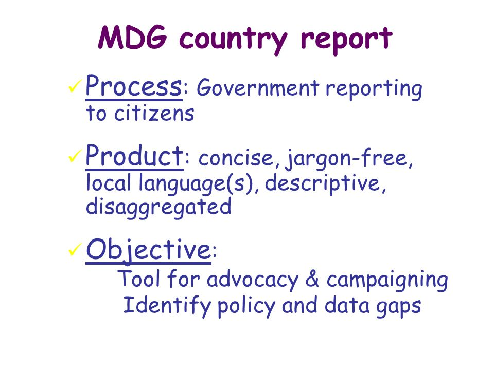 MDG country report ü Process : Government reporting to citizens ü Product : concise, jargon-free, local language(s), descriptive, disaggregated ü Objective : Tool for advocacy & campaigning Identify policy and data gaps