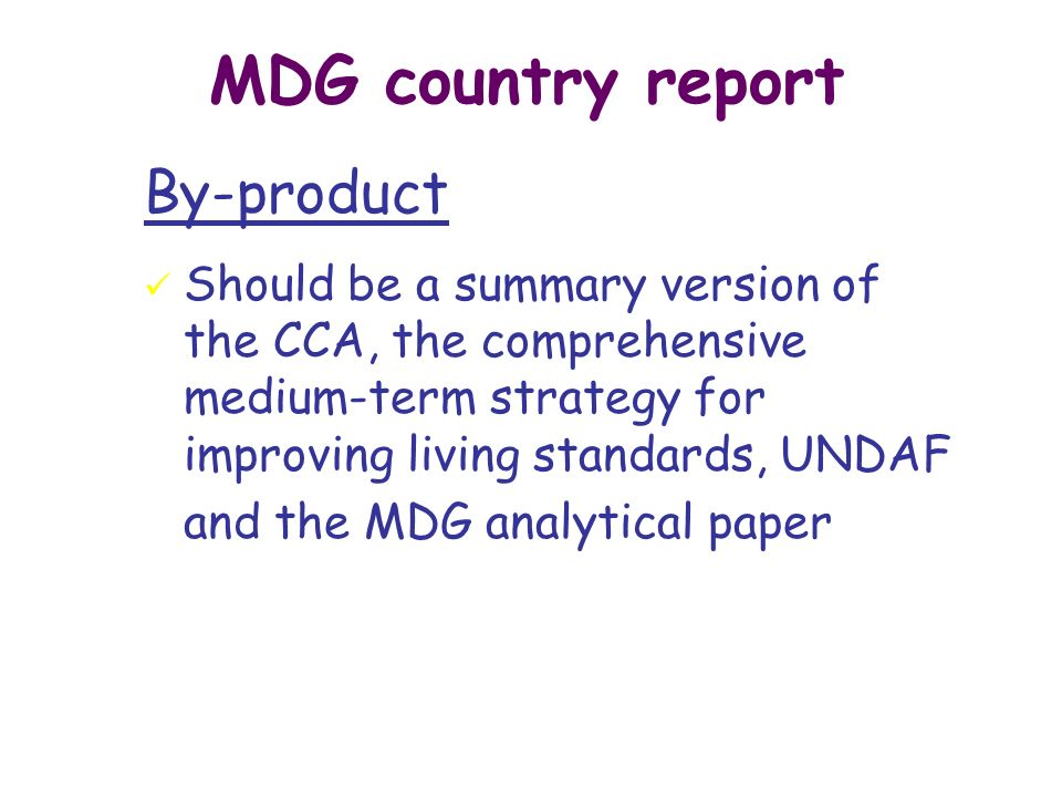MDG country report By-product ü Should be a summary version of the CCA, the comprehensive medium-term strategy for improving living standards, UNDAF and the MDG analytical paper