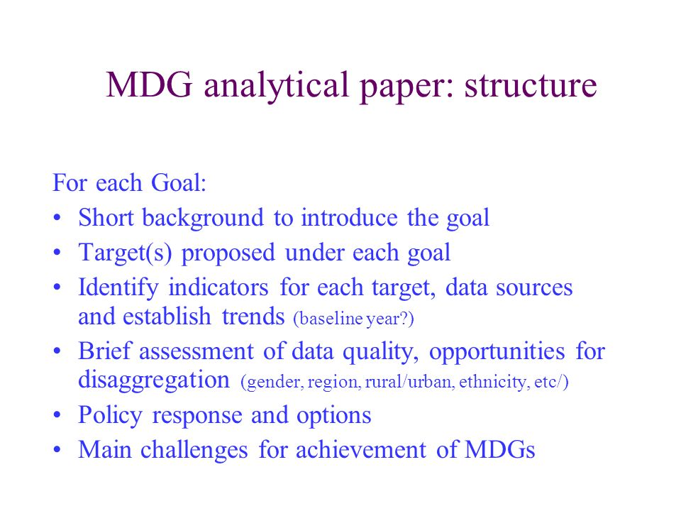 MDG analytical paper: structure For each Goal: Short background to introduce the goal Target(s) proposed under each goal Identify indicators for each target, data sources and establish trends (baseline year ) Brief assessment of data quality, opportunities for disaggregation (gender, region, rural/urban, ethnicity, etc/) Policy response and options Main challenges for achievement of MDGs
