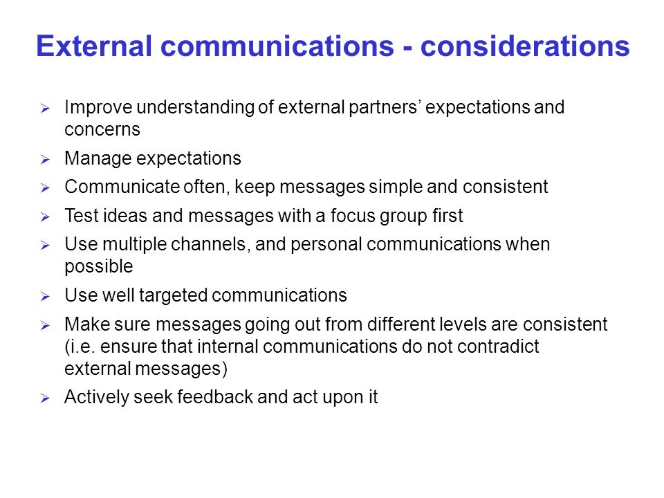 External communications - considerations Improve understanding of external partners expectations and concerns Manage expectations Communicate often, keep messages simple and consistent Test ideas and messages with a focus group first Use multiple channels, and personal communications when possible Use well targeted communications Make sure messages going out from different levels are consistent (i.e.