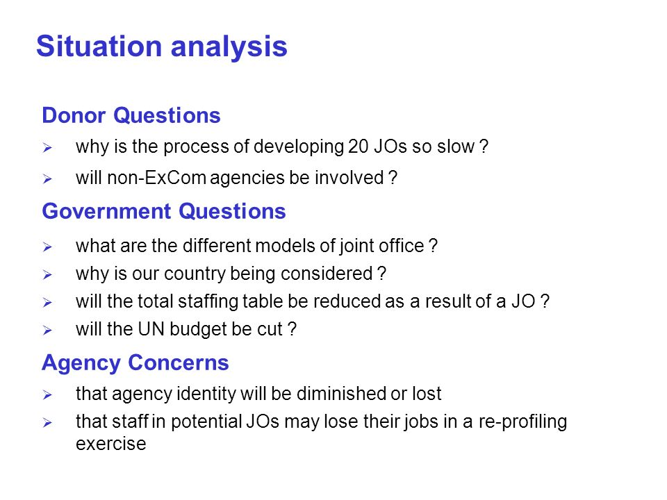 Situation analysis Donor Questions why is the process of developing 20 JOs so slow ? will non-ExCom agencies be involved ? Government Questions what a