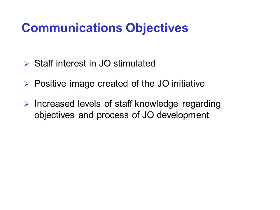 Communications Objectives Staff interest in JO stimulated Positive image created of the JO initiative Increased levels of staff knowledge regarding ob