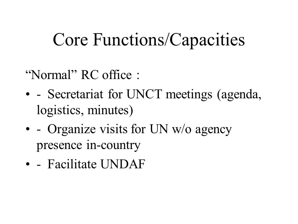 Core Functions/Capacities Normal RC office : - Secretariat for UNCT meetings (agenda, logistics, minutes) - Organize visits for UN w/o agency presence in-country - Facilitate UNDAF