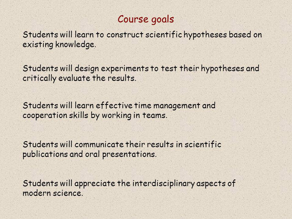 Course goals Students will learn to construct scientific hypotheses based on existing knowledge.
