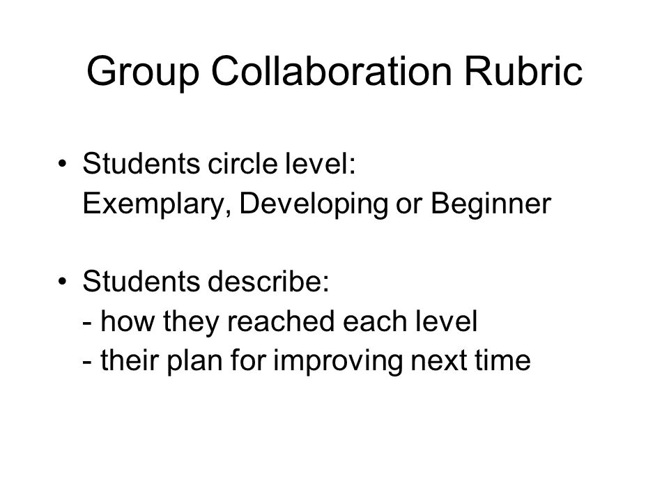 Group Collaboration Rubric Students circle level: Exemplary, Developing or Beginner Students describe: - how they reached each level - their plan for improving next time