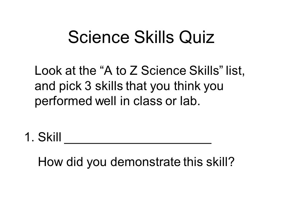 Look at the A to Z Science Skills list, and pick 3 skills that you think you performed well in class or lab.