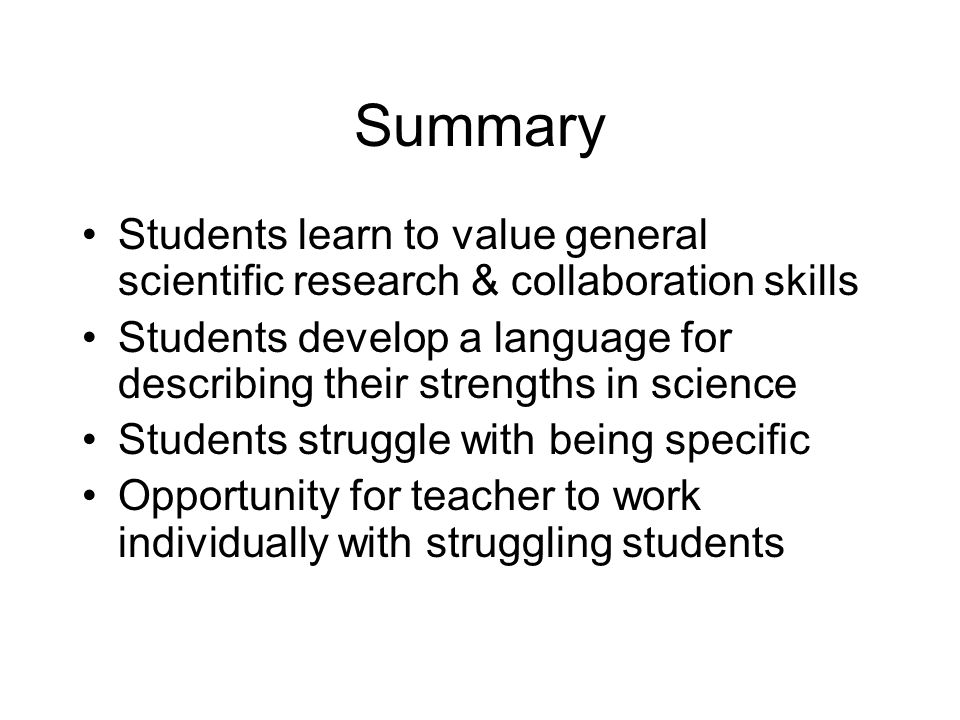 Summary Students learn to value general scientific research & collaboration skills Students develop a language for describing their strengths in science Students struggle with being specific Opportunity for teacher to work individually with struggling students