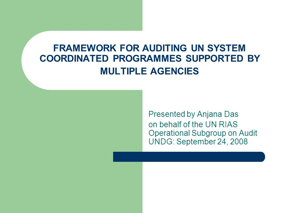 FRAMEWORK FOR AUDITING UN SYSTEM COORDINATED PROGRAMMES SUPPORTED BY MULTIPLE AGENCIES Presented by Anjana Das on behalf of the UN RIAS Operational Su