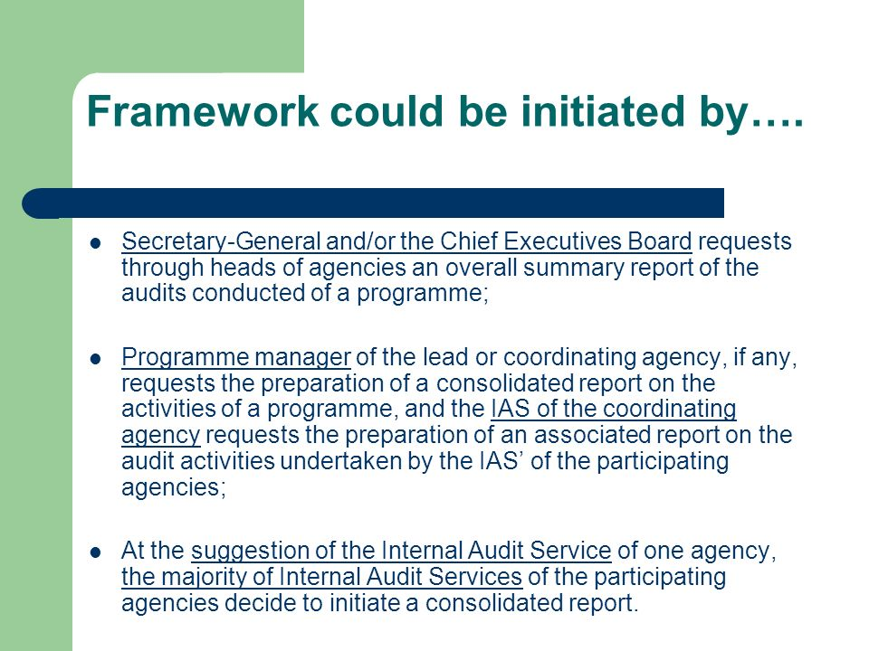 Principles of cooperation Entities in receipt of a combination of funding for programmes supported by multiple agencies shall be subject exclusively to the internal and external auditing procedures provided for in the financial regulations, rules and directives of the participating UN organizations; No specific commitments regarding auditing should be made in agreements on programmes supported by multiple agencies, unless these are agreed to by the Internal Audit Services of participating UN organizations; This understanding on cooperation recognizes and is subordinate to the individual mandate of the participating Internal Audit Services.