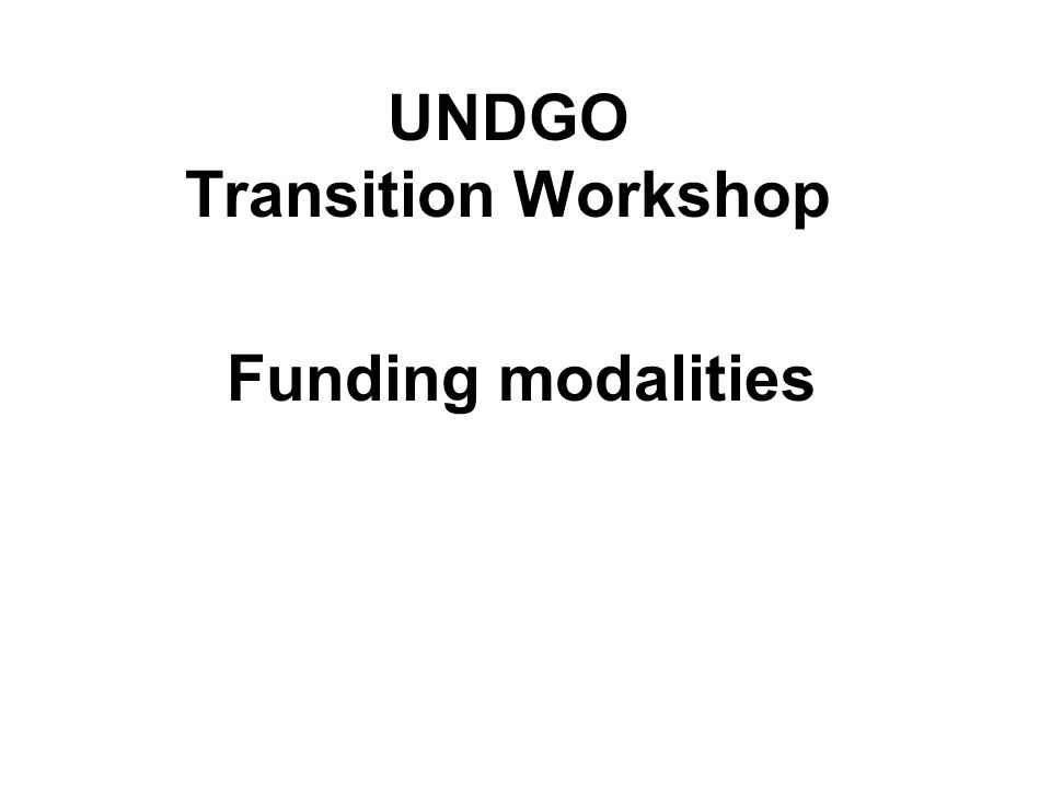 UNDGO Transition Workshop Funding modalities