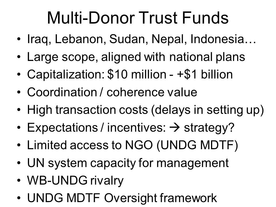 Multi-Donor Trust Funds Iraq, Lebanon, Sudan, Nepal, Indonesia… Large scope, aligned with national plans Capitalization: $10 million - +$1 billion Coordination / coherence value High transaction costs (delays in setting up) Expectations / incentives: strategy.