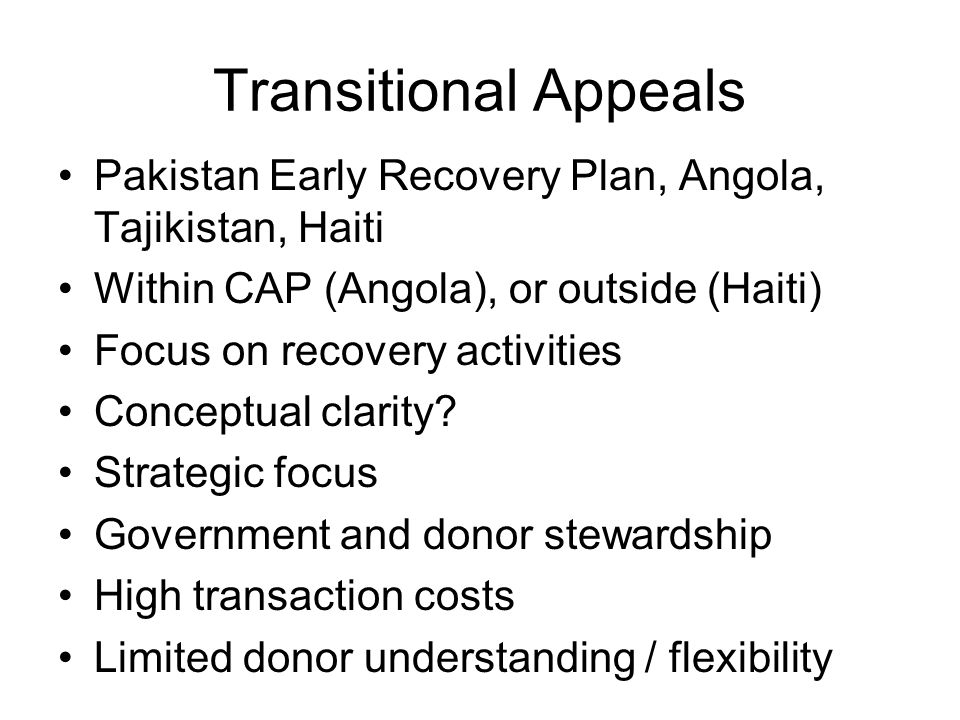Transitional Appeals Pakistan Early Recovery Plan, Angola, Tajikistan, Haiti Within CAP (Angola), or outside (Haiti) Focus on recovery activities Conceptual clarity.