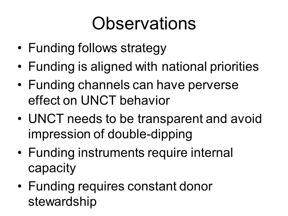 Observations Funding follows strategy Funding is aligned with national priorities Funding channels can have perverse effect on UNCT behavior UNCT needs to be transparent and avoid impression of double-dipping Funding instruments require internal capacity Funding requires constant donor stewardship
