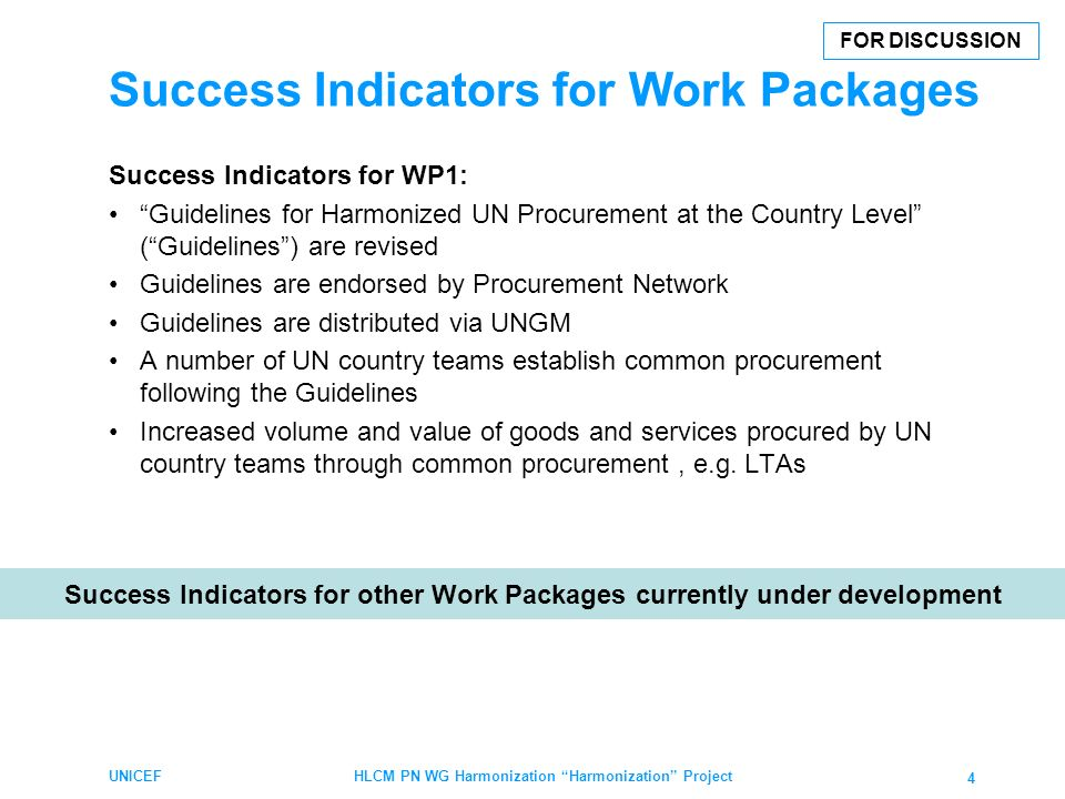 Success Indicators for Work Packages Success Indicators for WP1: Guidelines for Harmonized UN Procurement at the Country Level (Guidelines) are revised Guidelines are endorsed by Procurement Network Guidelines are distributed via UNGM A number of UN country teams establish common procurement following the Guidelines Increased volume and value of goods and services procured by UN country teams through common procurement, e.g.