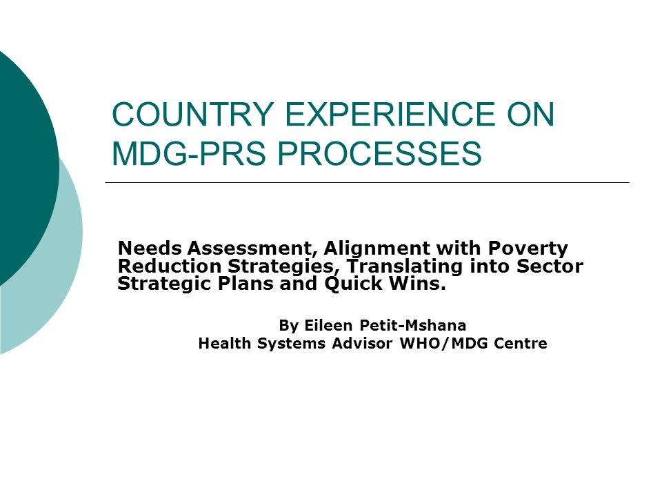 COUNTRY EXPERIENCE ON MDG-PRS PROCESSES Needs Assessment, Alignment with Poverty Reduction Strategies, Translating into Sector Strategic Plans and Quick Wins.