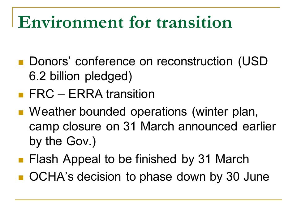Environment for transition Donors conference on reconstruction (USD 6.2 billion pledged) FRC – ERRA transition Weather bounded operations (winter plan, camp closure on 31 March announced earlier by the Gov.) Flash Appeal to be finished by 31 March OCHAs decision to phase down by 30 June