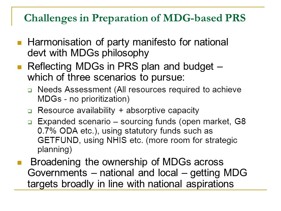 Challenges in Preparation of MDG-based PRS Harmonisation of party manifesto for national devt with MDGs philosophy Reflecting MDGs in PRS plan and bud