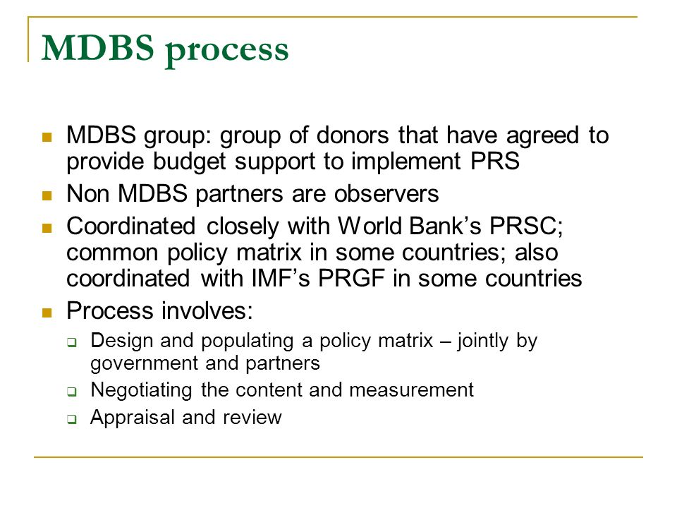MDBS process MDBS group: group of donors that have agreed to provide budget support to implement PRS Non MDBS partners are observers Coordinated close