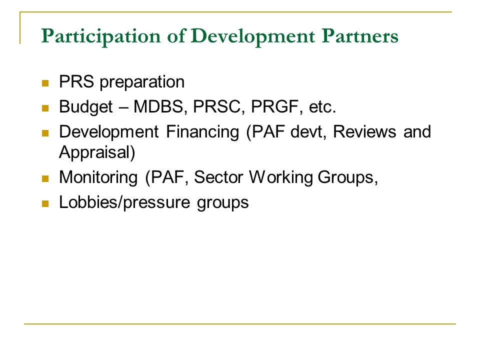 Participation of Development Partners PRS preparation Budget – MDBS, PRSC, PRGF, etc. Development Financing (PAF devt, Reviews and Appraisal) Monitori