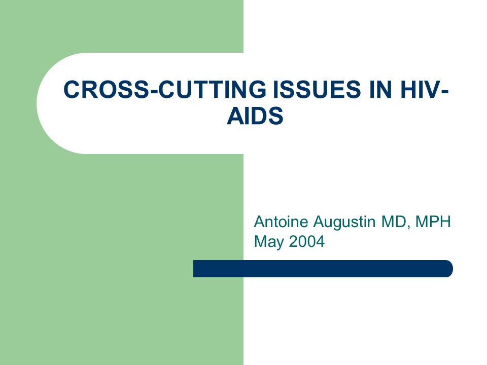 CROSS-CUTTING ISSUES IN HIV- AIDS Antoine Augustin MD, MPH May 2004