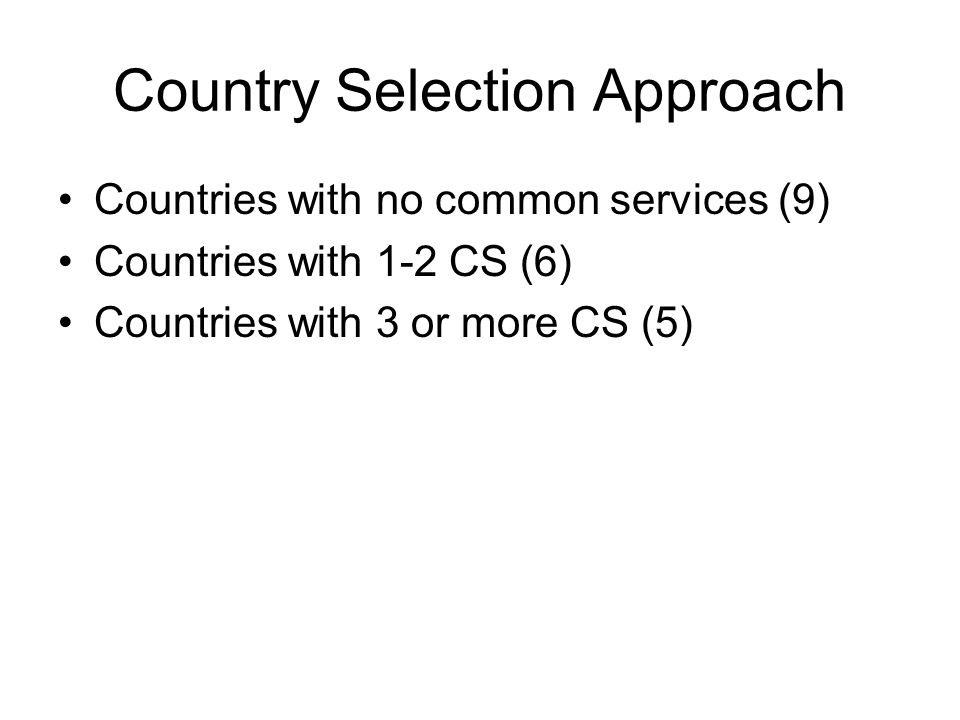 Country Selection Approach Countries with no common services (9) Countries with 1-2 CS (6) Countries with 3 or more CS (5)