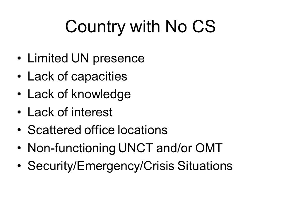Country with No CS Limited UN presence Lack of capacities Lack of knowledge Lack of interest Scattered office locations Non-functioning UNCT and/or OMT Security/Emergency/Crisis Situations