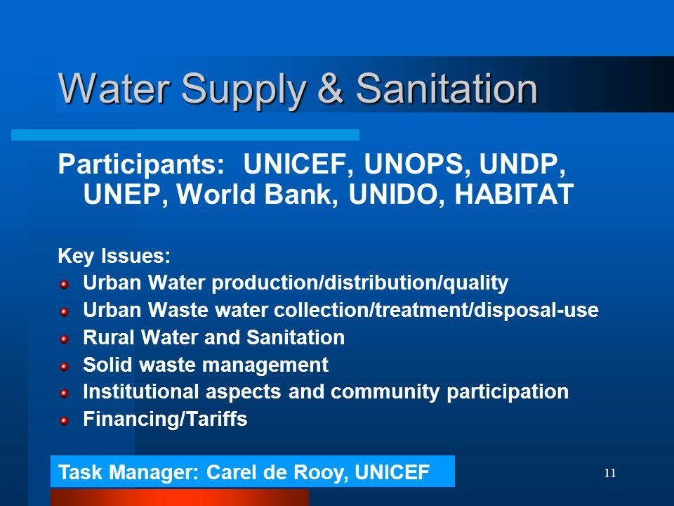 11 Water Supply & Sanitation Participants: UNICEF, UNOPS, UNDP, UNEP, World Bank, UNIDO, HABITAT Key Issues: Urban Water production/distribution/quality Urban Waste water collection/treatment/disposal-use Rural Water and Sanitation Solid waste management Institutional aspects and community participation Financing/Tariffs Task Manager: Carel de Rooy, UNICEF