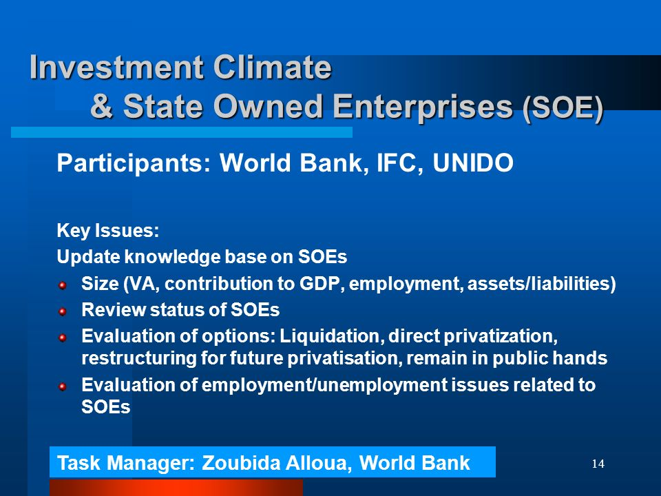 14 Investment Climate & State Owned Enterprises (SOE) Participants: World Bank, IFC, UNIDO Key Issues: Update knowledge base on SOEs Size (VA, contribution to GDP, employment, assets/liabilities) Review status of SOEs Evaluation of options: Liquidation, direct privatization, restructuring for future privatisation, remain in public hands Evaluation of employment/unemployment issues related to SOEs Task Manager: Zoubida Alloua, World Bank