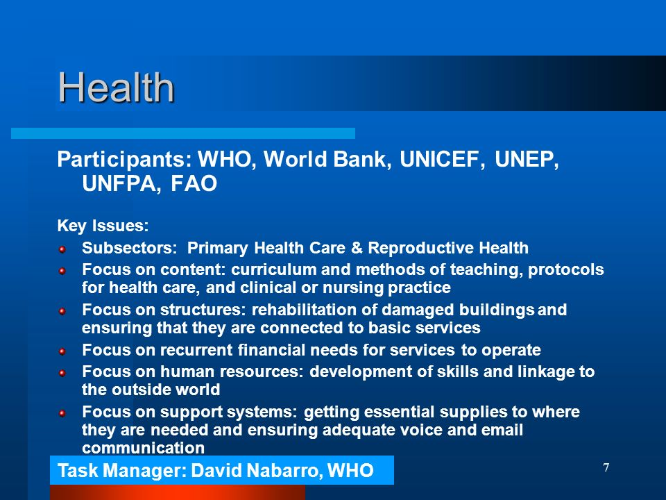 7 Health Participants: WHO, World Bank, UNICEF, UNEP, UNFPA, FAO Key Issues: Subsectors: Primary Health Care & Reproductive Health Focus on content: curriculum and methods of teaching, protocols for health care, and clinical or nursing practice Focus on structures: rehabilitation of damaged buildings and ensuring that they are connected to basic services Focus on recurrent financial needs for services to operate Focus on human resources: development of skills and linkage to the outside world Focus on support systems: getting essential supplies to where they are needed and ensuring adequate voice and  communication Task Manager: David Nabarro, WHO