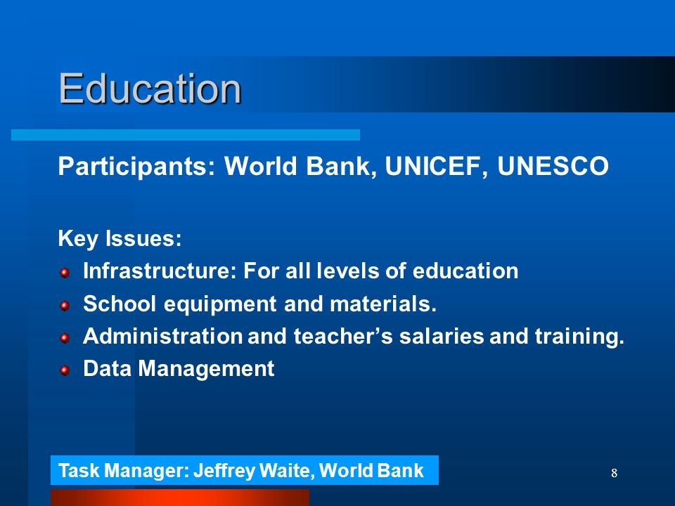 8 Education Participants: World Bank, UNICEF, UNESCO Key Issues: Infrastructure: For all levels of education School equipment and materials.