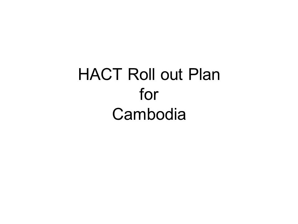 Roll-out Plan Activities 1.Extra clause in CPAP 2.UNCT briefing 3.Orientation for RGC and IPs on HACT 4.OMT/Program Orientation Timeframe End Dec05 2 nd week 06 By May 06 Who By Ex com Reps BL HN TM RC (Ann Lund) Consult UNCT RC funded consultant Learning Resources Annex 5 from HACT framework Adaptation of HACT Materials (package 1) Consolidated HACT Package (Package 2) Package 1 + 2