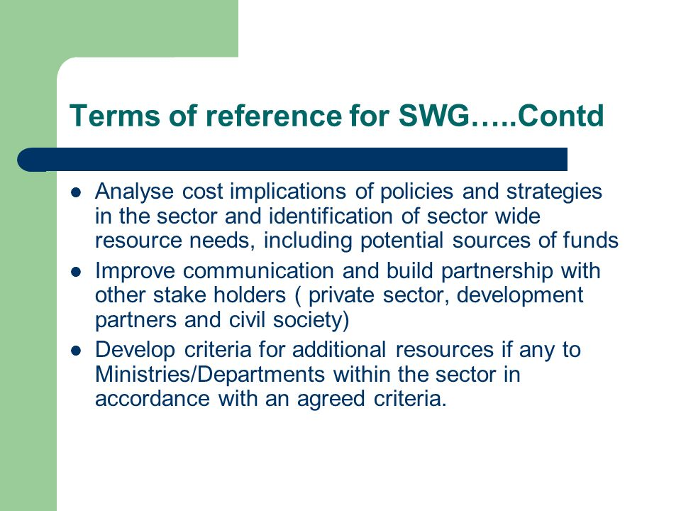 Terms of reference for SWG…..Contd Analyse cost implications of policies and strategies in the sector and identification of sector wide resource needs