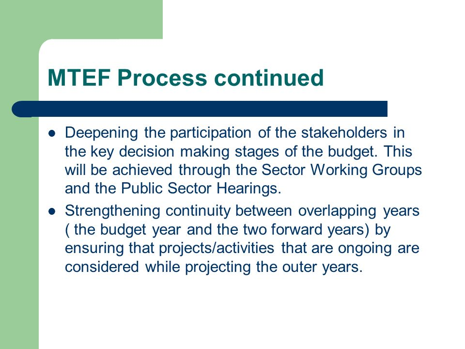 MTEF Process continued Deepening the participation of the stakeholders in the key decision making stages of the budget. This will be achieved through