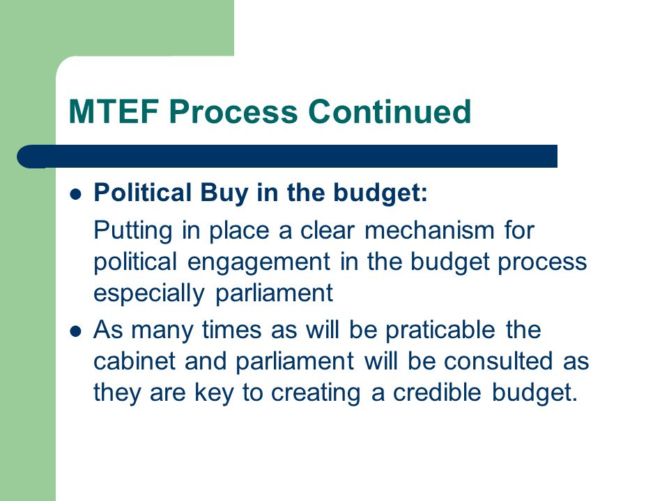 MTEF Process Continued Political Buy in the budget: Putting in place a clear mechanism for political engagement in the budget process especially parli
