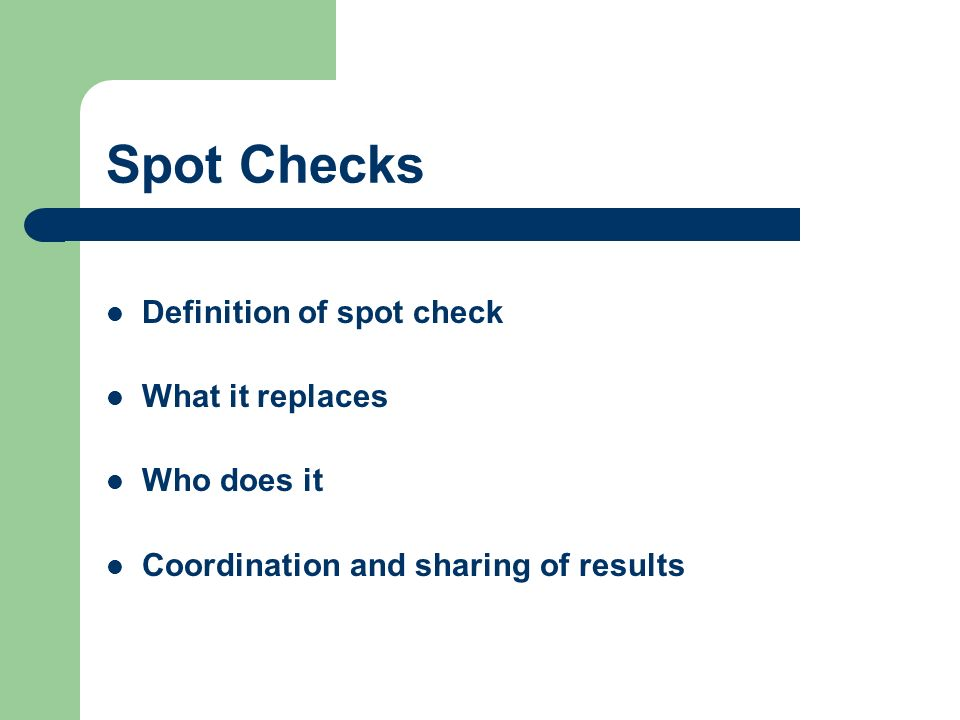 Spot Checks Definition of spot check What it replaces Who does it Coordination and sharing of results