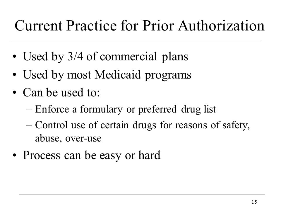 15 Current Practice for Prior Authorization Used by 3/4 of commercial plans Used by most Medicaid programs Can be used to: –Enforce a formulary or pre