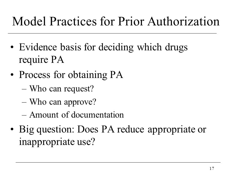 17 Model Practices for Prior Authorization Evidence basis for deciding which drugs require PA Process for obtaining PA –Who can request? –Who can appr